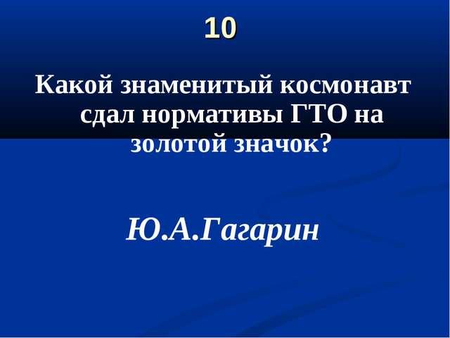 10 Какой знаменитый космонавт сдал нормативы ГТО на золотой значок? Ю.А.Гагарин