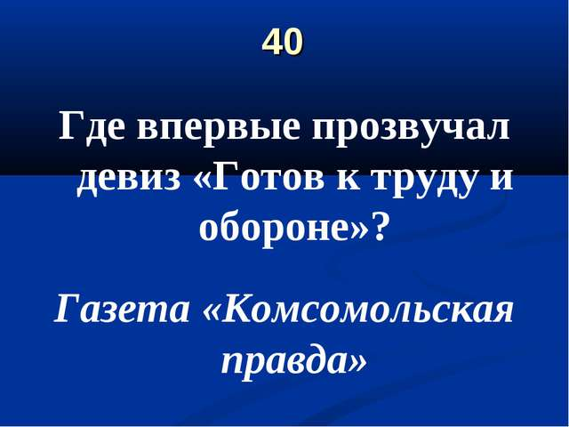40 Где впервые прозвучал девиз «Готов к труду и обороне»? Газета «Комсомольск...