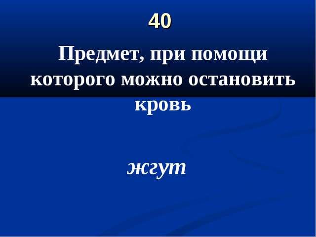 40 Предмет, при помощи которого можно остановить кровь жгут