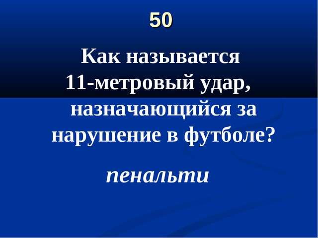 50 Как называется 11-метровый удар, назначающийся за нарушение в футболе? пен...