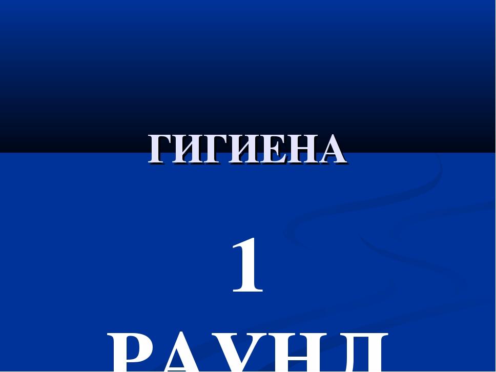ГИГИЕНА 1 РАУНД