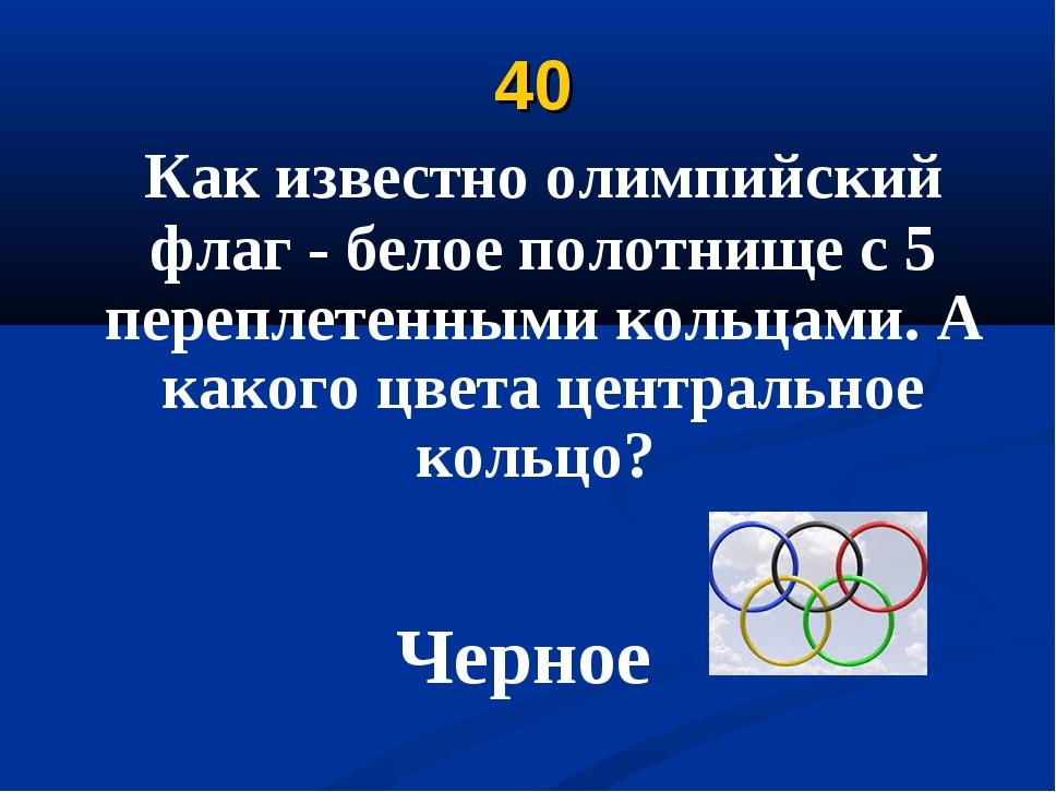 40 Как известно олимпийский флаг - белое полотнище с 5 переплетенными кольцам...
