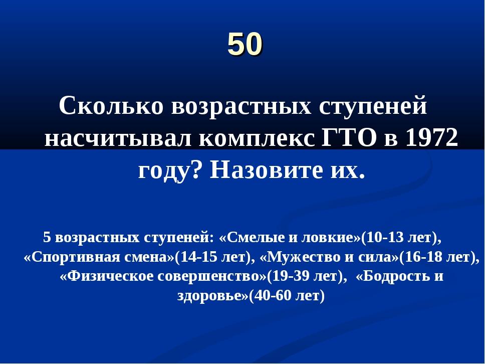 50 Сколько возрастных ступеней насчитывал комплекс ГТО в 1972 году? Назовите...