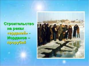 Строительство на реках «ерданей» - Иорданов – прорубей