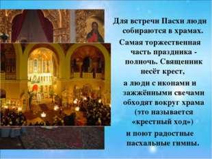 Для встречи Пасхи люди собираются в храмах. Самая торжественная часть праздни