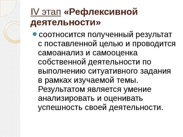 IV этап«Рефлексивной деятельности» соотносится полученный результат с поста...