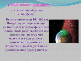 Пятый «этаж» - экзосфера т. е. внешняя оболочка атмосферы. Высота этого слоя