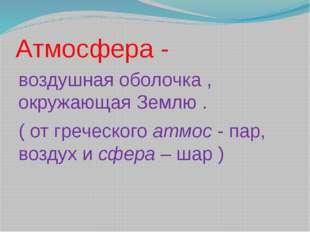Атмосфера - воздушная оболочка , окружающая Землю . ( от греческого атмос - п