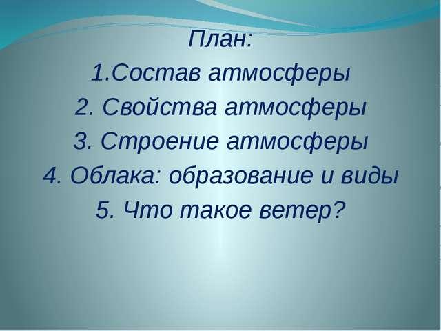 План: 1.Состав атмосферы 2. Свойства атмосферы 3. Строение атмосферы 4. Облак...