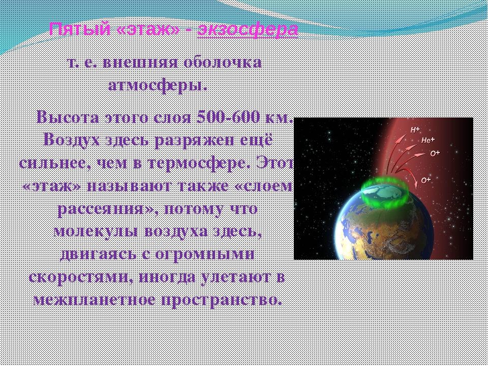 Пятый «этаж» - экзосфера т. е. внешняя оболочка атмосферы. Высота этого слоя...