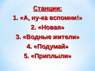 Станции: 1. «А, ну-ка вспомни!» 2. «Новая» 3. «Водные жители» 4. «Подумай» 5.