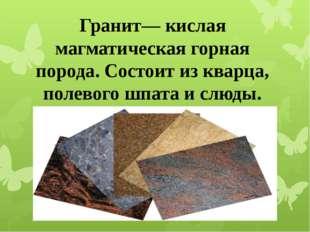 Гранит— кислая магматическая горная порода. Состоит из кварца, полевого шпат
