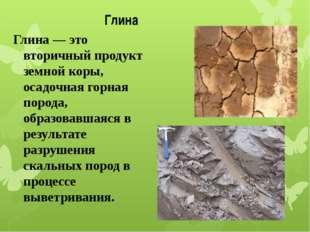 Глина Глина— это вторичный продукт земной коры, осадочная горная порода, об