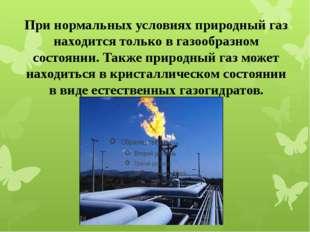 При нормальных условиях природный газ находится только в газообразном состоян