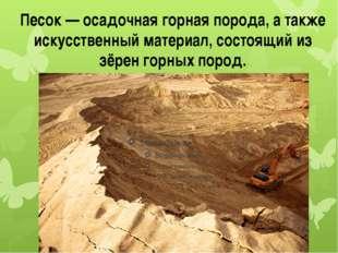 Песок — осадочная горная порода, а также искусственный материал, состоящий из