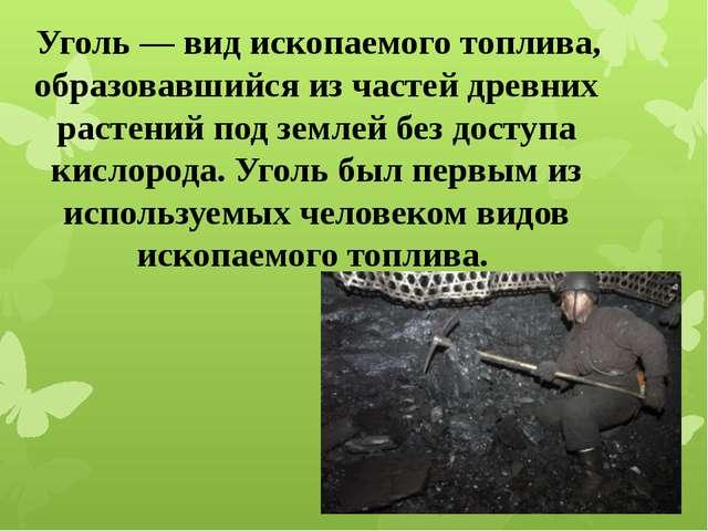 Уголь— вид ископаемого топлива, образовавшийся из частей древних растений п...