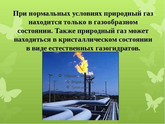 При нормальных условиях природный газ находится только в газообразном состоян...