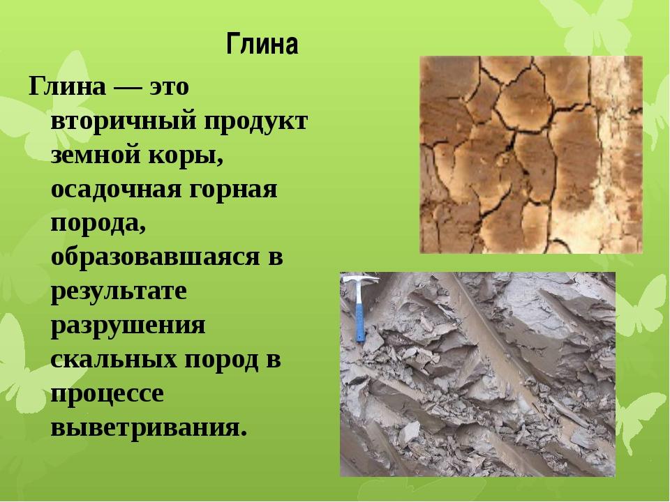 Глина Глина— это вторичный продукт земной коры, осадочная горная порода, об...