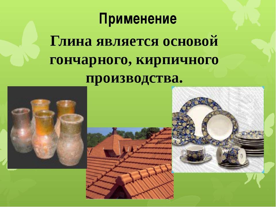 Применение Глина является основой гончарного, кирпичного производства.