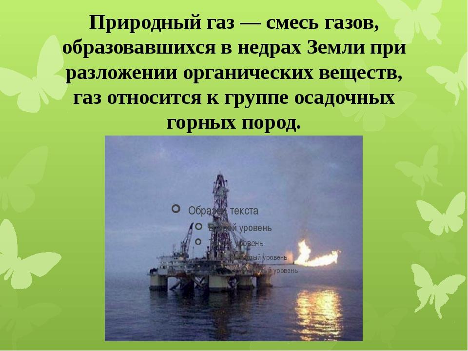 Природный газ — смесь газов, образовавшихся в недрах Земли при разложении орг...