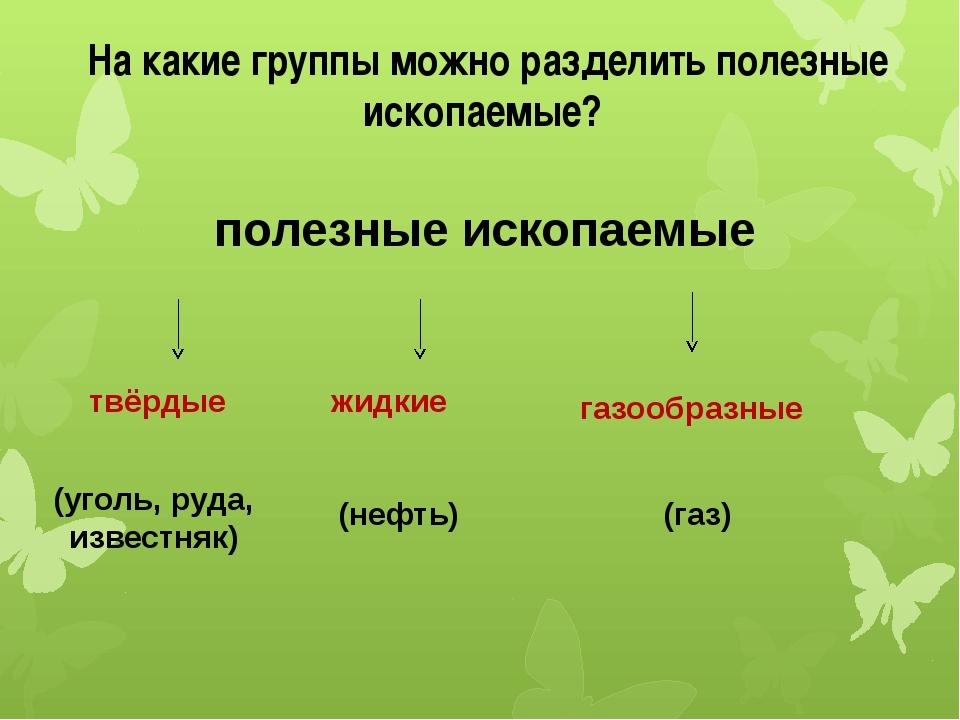 На какие группы можно разделить полезные ископаемые? полезные ископаемые твёр...