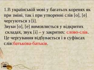 1.В українській мові у багатьох коренях як при зміні, так і при утворенні слі