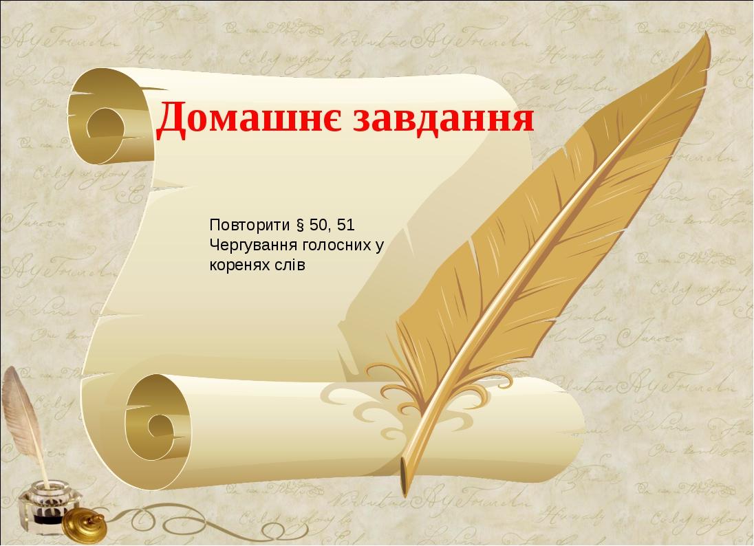 Домашнє завдання Повторити § 50, 51 Чергування голосних у коренях слів
