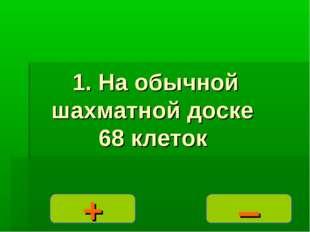 – + 1. На обычной шахматной доске 68 клеток