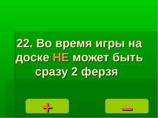 – + 22. Во время игры на доске НЕ может быть сразу 2 ферзя