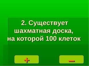 – + 2. Существует шахматная доска, на которой 100 клеток