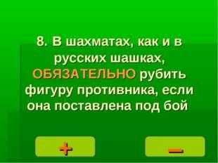 – + 8. В шахматах, как и в русских шашках, ОБЯЗАТЕЛЬНО рубить фигуру противни