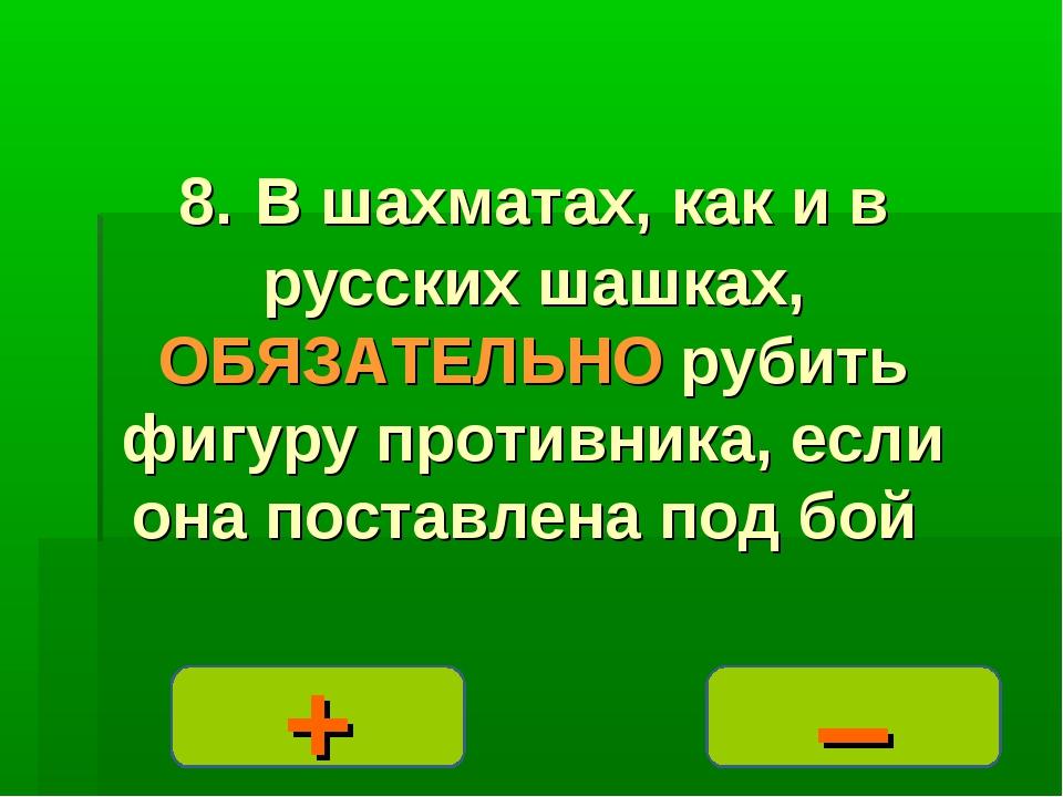 – + 8. В шахматах, как и в русских шашках, ОБЯЗАТЕЛЬНО рубить фигуру противни...