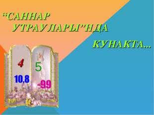 """""""САННАР УТРАУЛАРЫ""""НДА КУНАКТА... 4 5"""