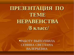 ПРЕЗЕНТАЦИЯ ПО ТЕМЕ НЕРАВЕНСТВА /8 класс/ РАБОТУ ВЫПОЛНИЛА СЕНИНА СВЕТЛАНА ВА