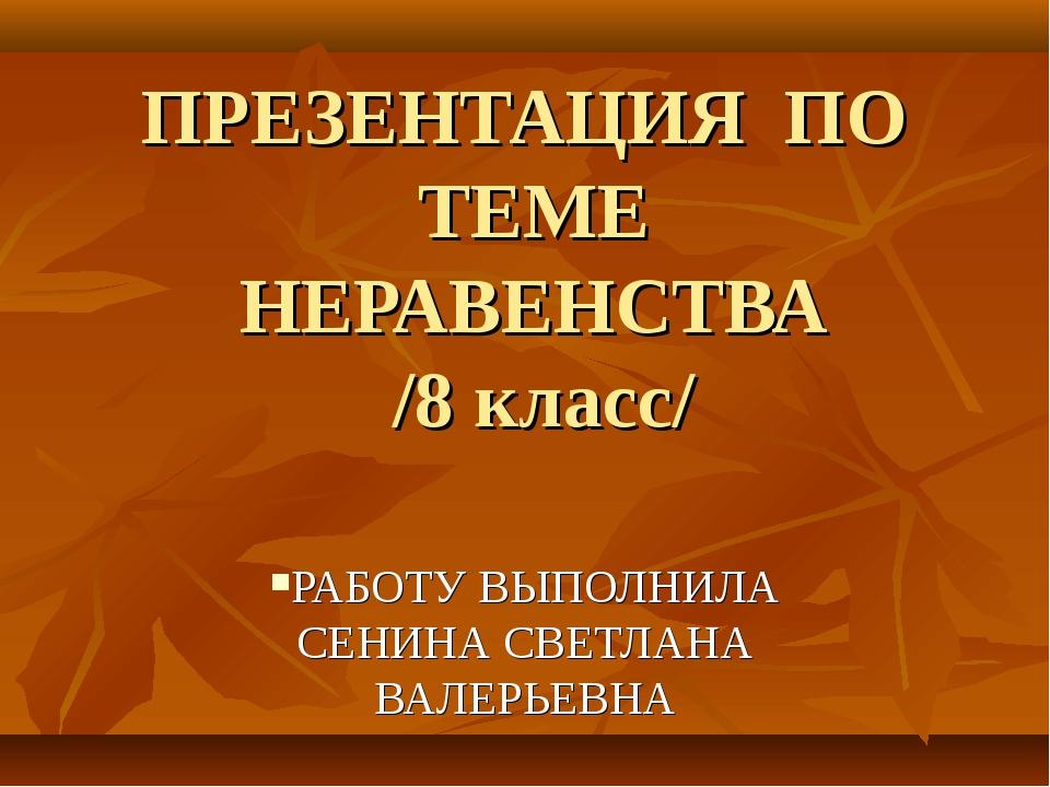 ПРЕЗЕНТАЦИЯ ПО ТЕМЕ НЕРАВЕНСТВА /8 класс/ РАБОТУ ВЫПОЛНИЛА СЕНИНА СВЕТЛАНА ВА...