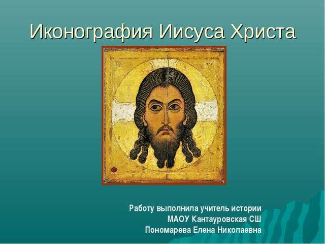 Иконография Иисуса Христа Работу выполнила учитель истории МАОУ Кантауровская...