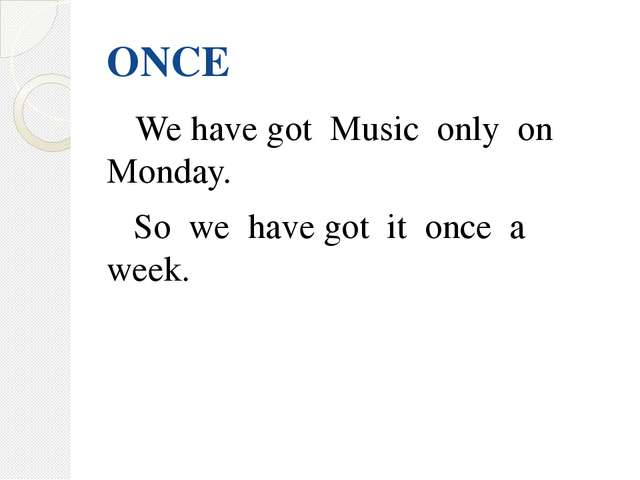 ONCE We have got Music only on Monday. So we have got it once a week.