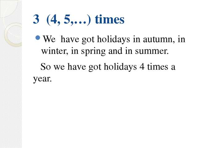 3 (4, 5,…) times We have got holidays in autumn, in winter, in spring and in...