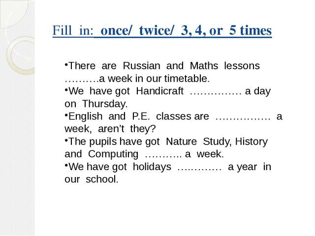 Fill in: once/ twice/ 3, 4, or 5 times There are Russian and Maths lessons ……...