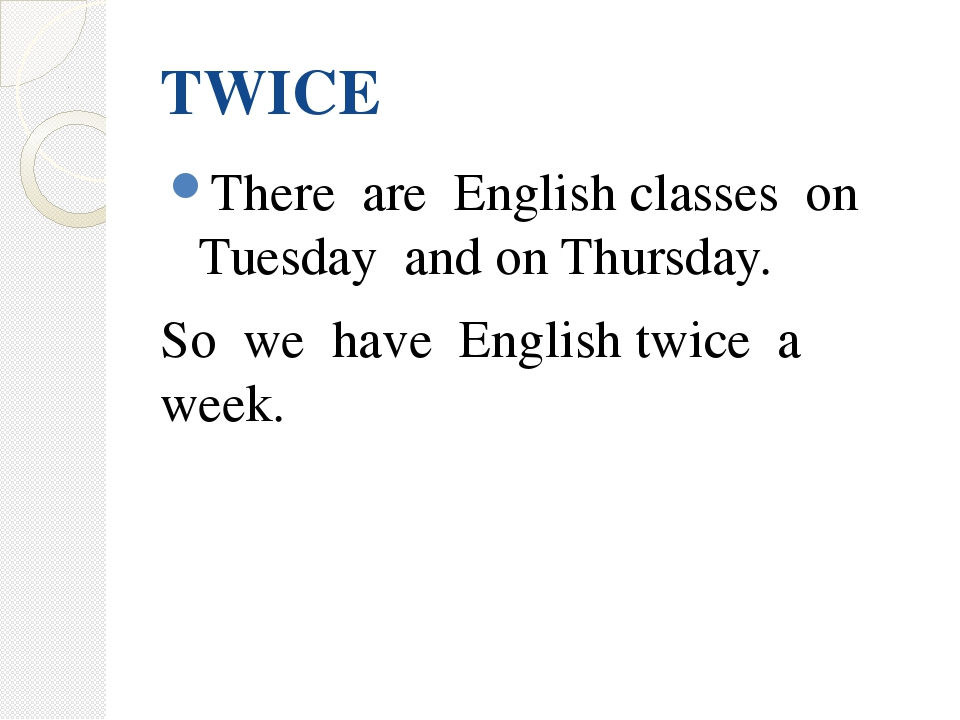 TWICE There are English classes on Tuesday and on Thursday. So we have Englis...