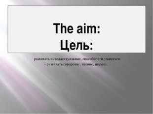 The aim: Цель: развивать интеллектуальные, способности учащихся; - развивать