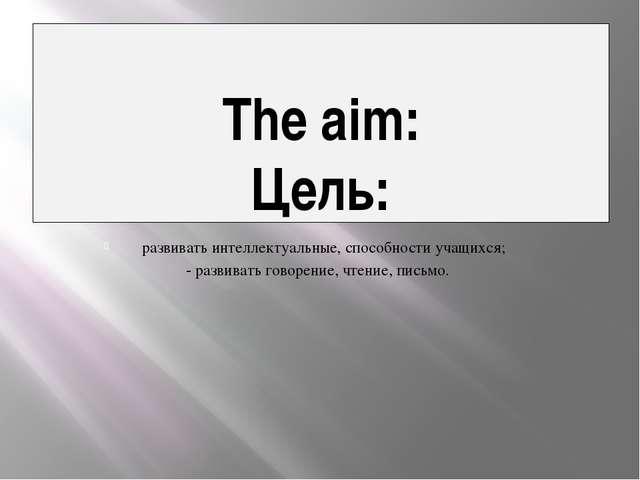 The aim: Цель: развивать интеллектуальные, способности учащихся; - развивать...