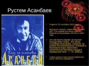 Рустем Асанбаев Родился 22 сентября 1954 года. Музыкант первого, уфимского со