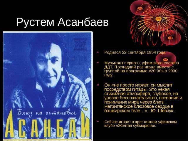 Рустем Асанбаев Родился 22 сентября 1954 года. Музыкант первого, уфимского со...