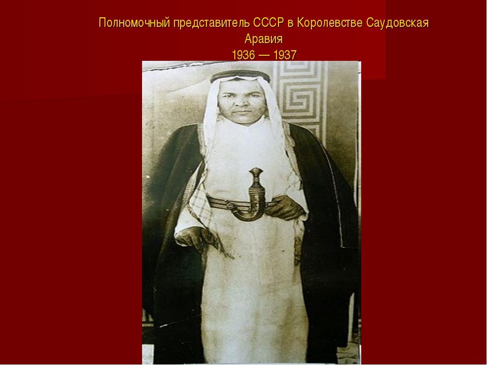 Полномочный представитель СССР в Королевстве Саудовская Аравия 1936 — 1937