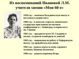 Из воспоминаний Ивановой Л.М. учителя химии «Мои 60-е» 1958 год – окончила Ва