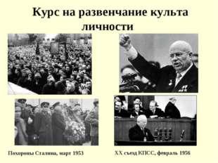 Курс на развенчание культа личности Похороны Сталина, март 1953 XX съезд КПС