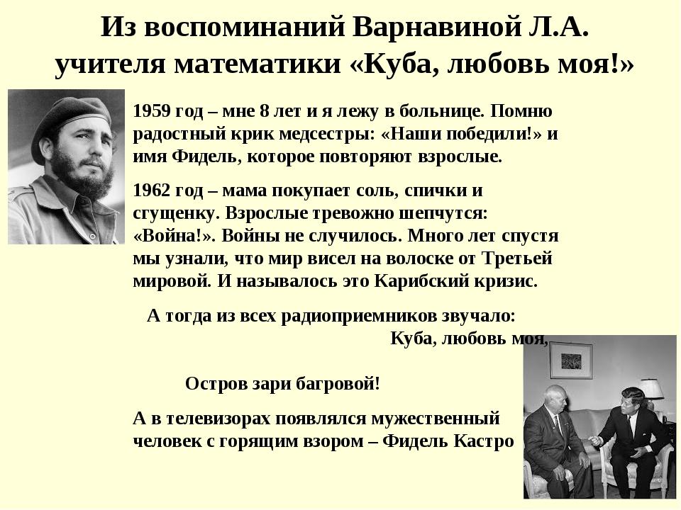 Из воспоминаний Варнавиной Л.А. учителя математики «Куба, любовь моя!» 1959 г...