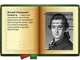 Матвей Фёдорович Казако́в — известный московский архитектор, родоначальник мо
