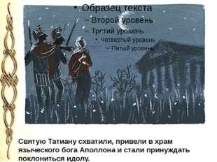 Святую Татиану схватили, привели в храм языческого бога Аполлона и стали при